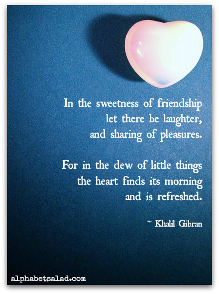 in the sweetness of friendship let there be laughter, and sharing of pleasures. For in the dew of little things the heart finds its morning and is refreshed. (Kahlil Gibran)