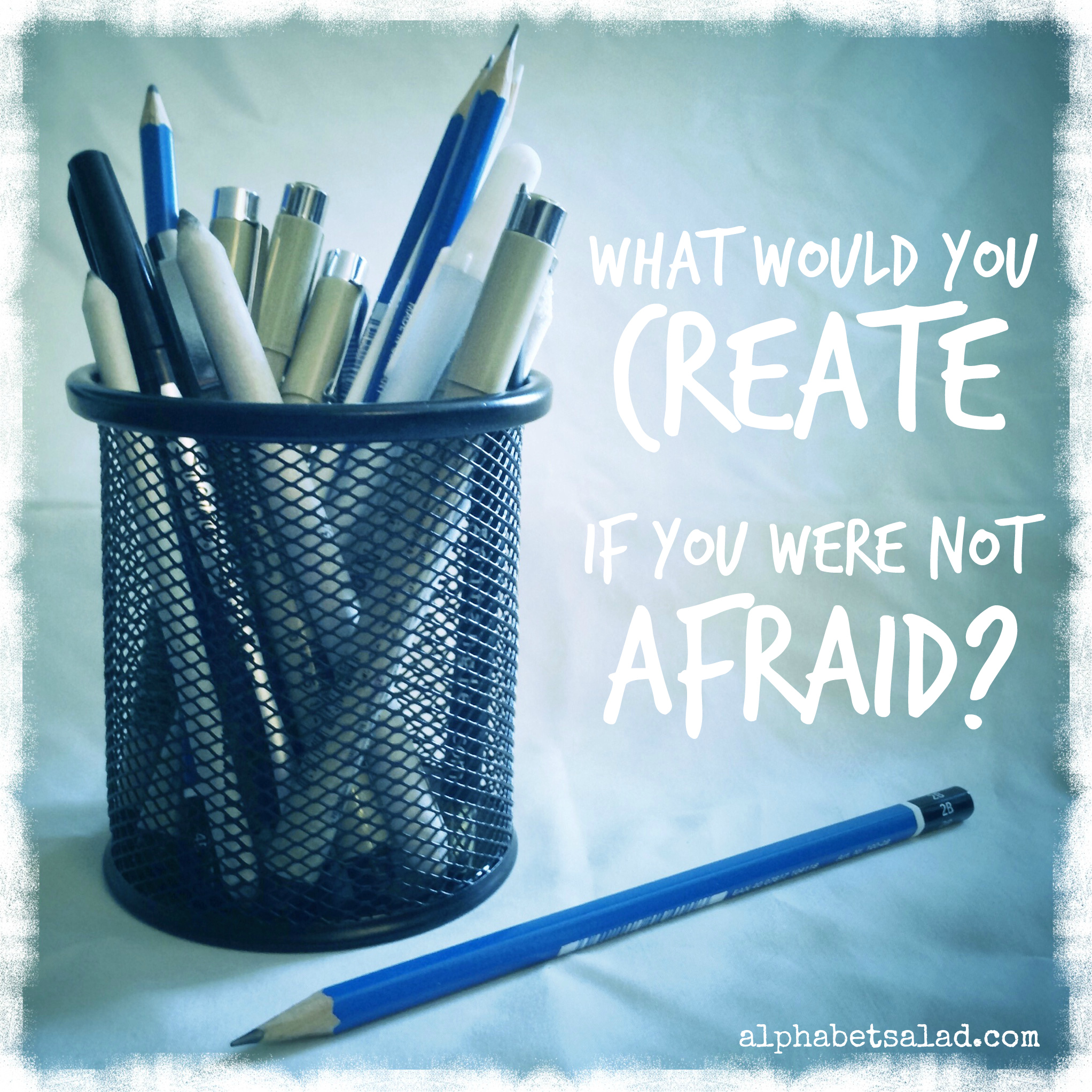 What would you create if you were not afraid?
